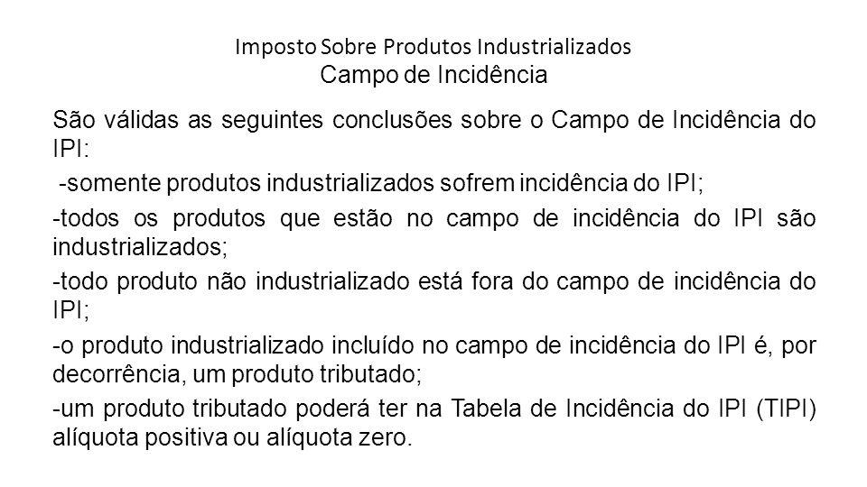 Imposto Sobre Produtos Industrializados Campo de Incidência São válidas as seguintes conclusões sobre o Campo de Incidência do IPI: -somente produtos