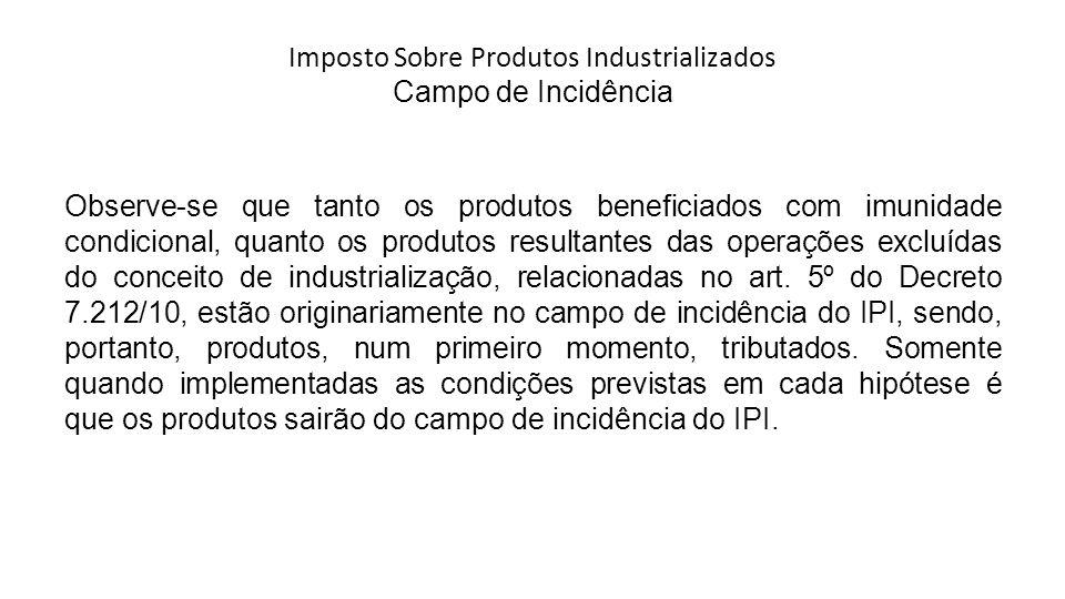 Imposto Sobre Produtos Industrializados Campo de Incidência Observe-se que tanto os produtos beneficiados com imunidade condicional, quanto os produto