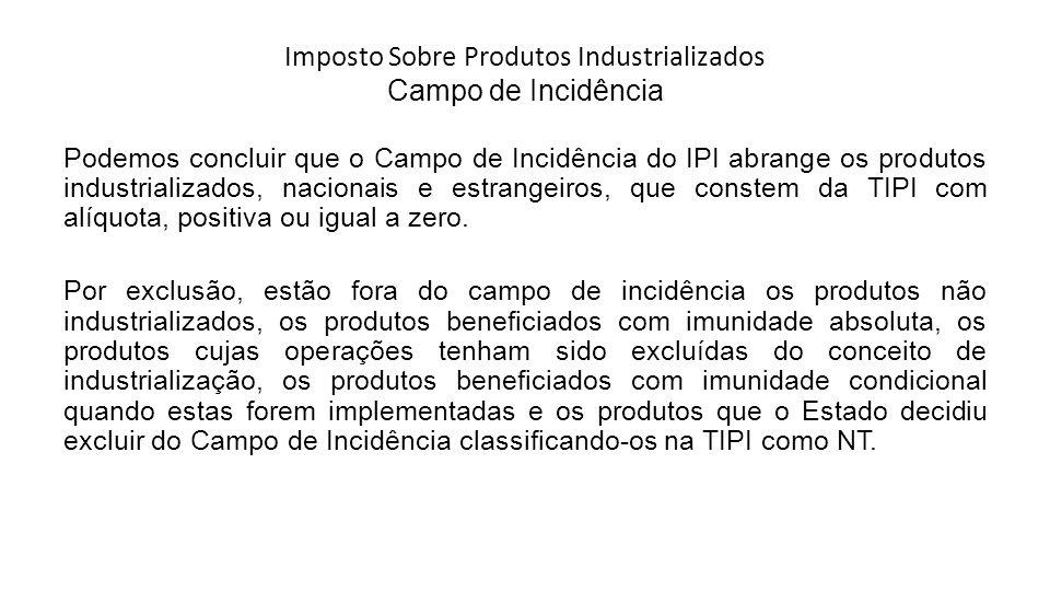 Imposto Sobre Produtos Industrializados Campo de Incidência Podemos concluir que o Campo de Incidência do IPI abrange os produtos industrializados, na