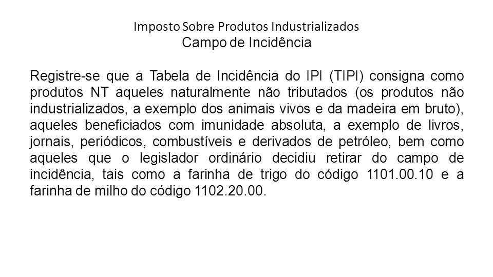 Imposto Sobre Produtos Industrializados Campo de Incidência Registre-se que a Tabela de Incidência do IPI (TIPI) consigna como produtos NT aqueles nat