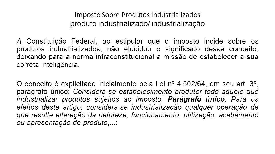 Imposto Sobre Produtos Industrializados produto industrializado/ industrialização A Constituição Federal, ao estipular que o imposto incide sobre os p