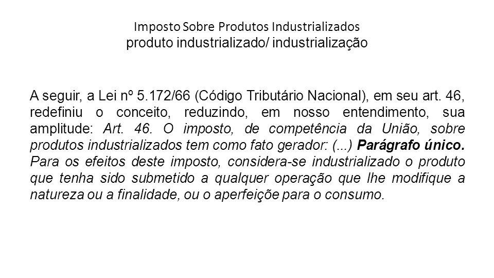 Imposto Sobre Produtos Industrializados produto industrializado/ industrialização A seguir, a Lei nº 5.172/66 (Código Tributário Nacional), em seu art