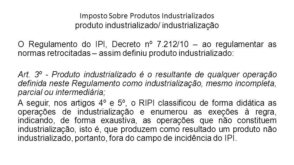 Imposto Sobre Produtos Industrializados produto industrializado/ industrialização O Regulamento do IPI, Decreto nº 7.212/10 – ao regulamentar as norma