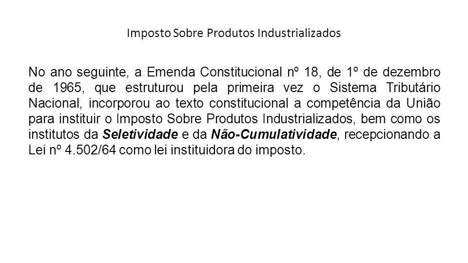 Imposto Sobre Produtos Industrializados No ano seguinte, a Emenda Constitucional nº 18, de 1º de dezembro de 1965, que estruturou pela primeira vez o