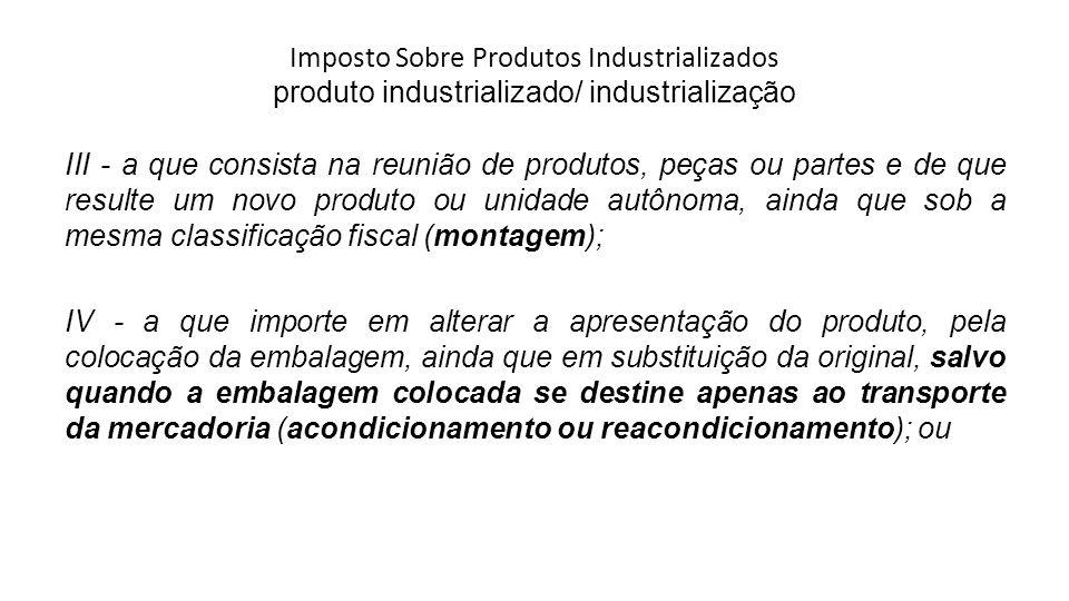 Imposto Sobre Produtos Industrializados produto industrializado/ industrialização III - a que consista na reunião de produtos, peças ou partes e de qu