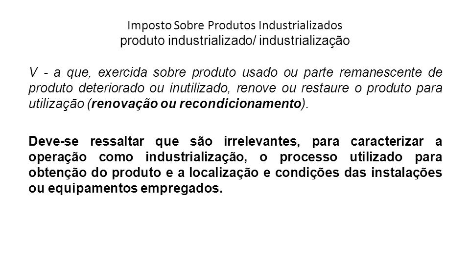Imposto Sobre Produtos Industrializados produto industrializado/ industrialização V - a que, exercida sobre produto usado ou parte remanescente de pro
