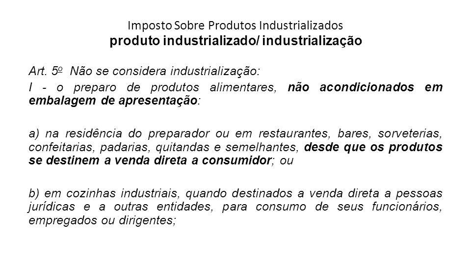 Imposto Sobre Produtos Industrializados produto industrializado/ industrialização Art. 5 o Não se considera industrialização: I - o preparo de produto