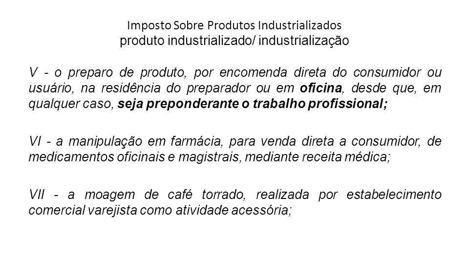 Imposto Sobre Produtos Industrializados produto industrializado/ industrialização V - o preparo de produto, por encomenda direta do consumidor ou usuá