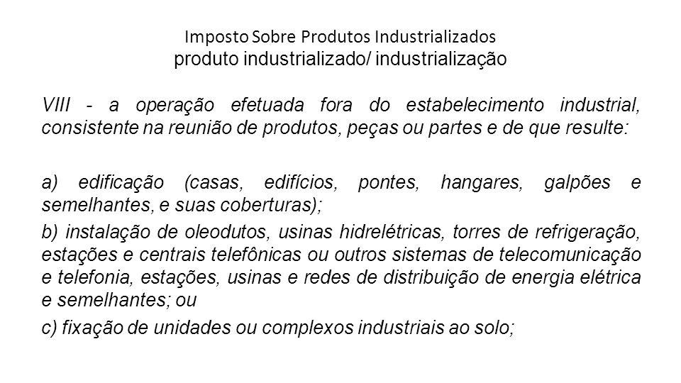 Imposto Sobre Produtos Industrializados produto industrializado/ industrialização VIII - a operação efetuada fora do estabelecimento industrial, consi