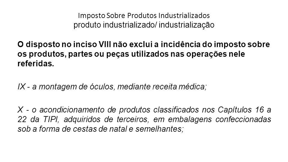 Imposto Sobre Produtos Industrializados produto industrializado/ industrialização O disposto no inciso VIII não exclui a incidência do imposto sobre o