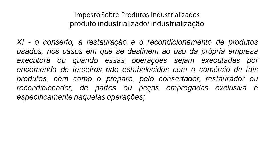 Imposto Sobre Produtos Industrializados produto industrializado/ industrialização XI - o conserto, a restauração e o recondicionamento de produtos usa