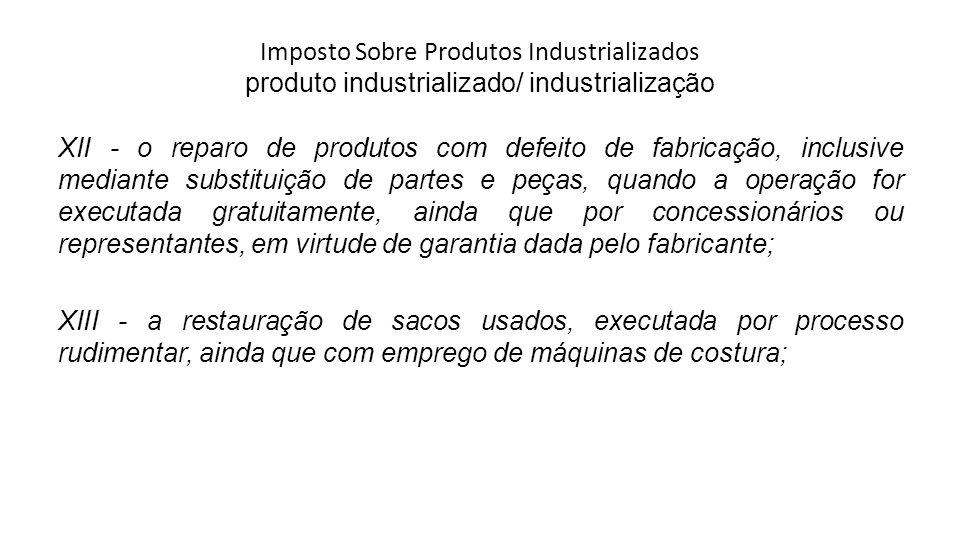 Imposto Sobre Produtos Industrializados produto industrializado/ industrialização XII - o reparo de produtos com defeito de fabricação, inclusive medi