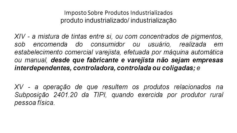 Imposto Sobre Produtos Industrializados produto industrializado/ industrialização XIV - a mistura de tintas entre si, ou com concentrados de pigmentos