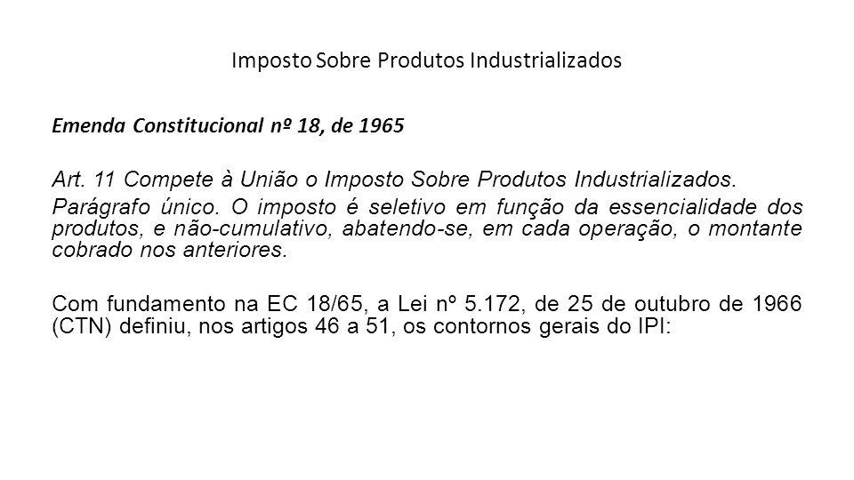 Imposto Sobre Produtos Industrializados Emenda Constitucional nº 18, de 1965 Art. 11 Compete à União o Imposto Sobre Produtos Industrializados. Parágr