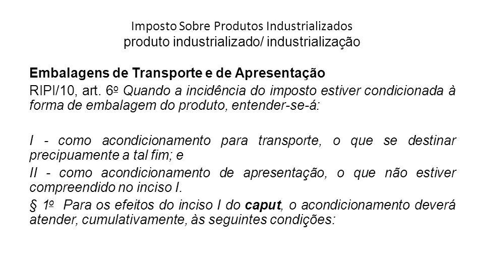 Imposto Sobre Produtos Industrializados produto industrializado/ industrialização Embalagens de Transporte e de Apresentação RIPI/10, art. 6 o Quando