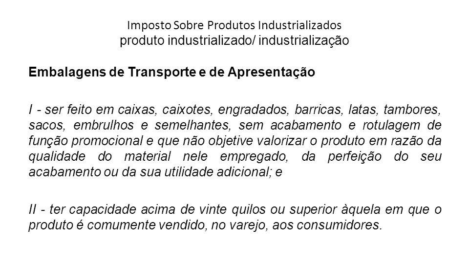 Imposto Sobre Produtos Industrializados produto industrializado/ industrialização Embalagens de Transporte e de Apresentação I - ser feito em caixas,