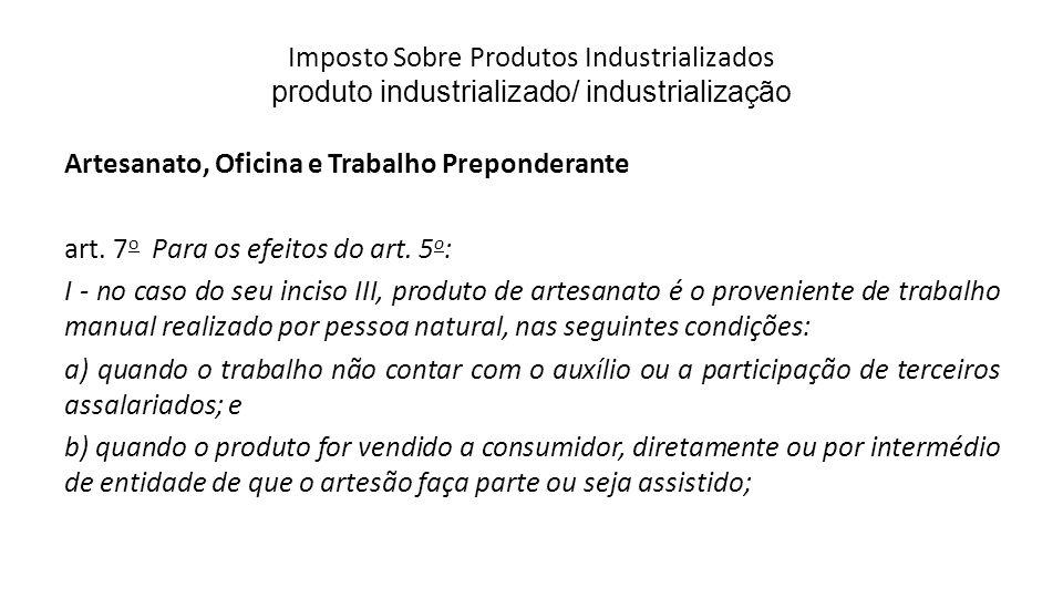Imposto Sobre Produtos Industrializados produto industrializado/ industrialização Artesanato, Oficina e Trabalho Preponderante art. 7 o Para os efeito