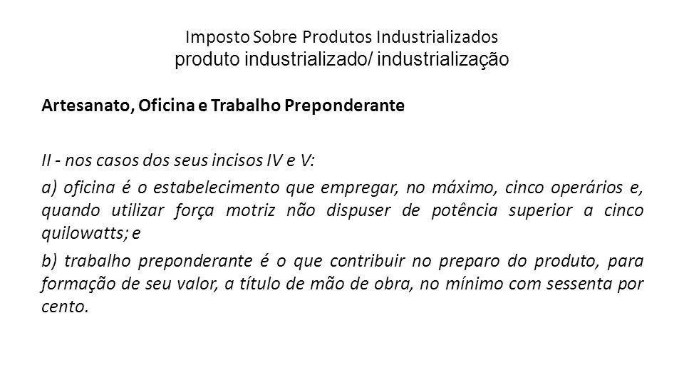 Imposto Sobre Produtos Industrializados produto industrializado/ industrialização Artesanato, Oficina e Trabalho Preponderante II - nos casos dos seus