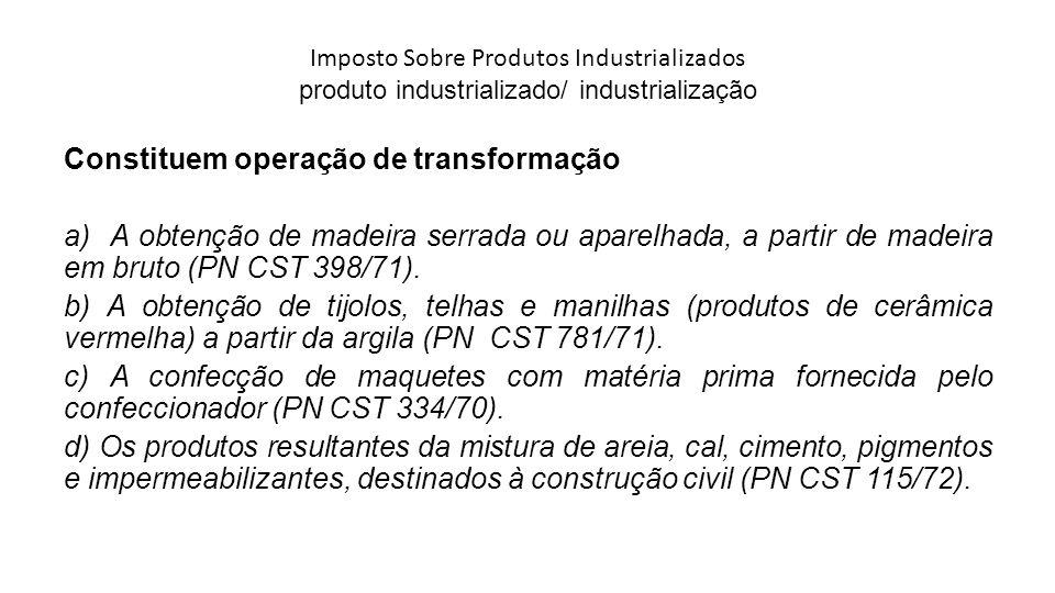 Imposto Sobre Produtos Industrializados produto industrializado/ industrialização Constituem operação de transformação a) A obtenção de madeira serrad