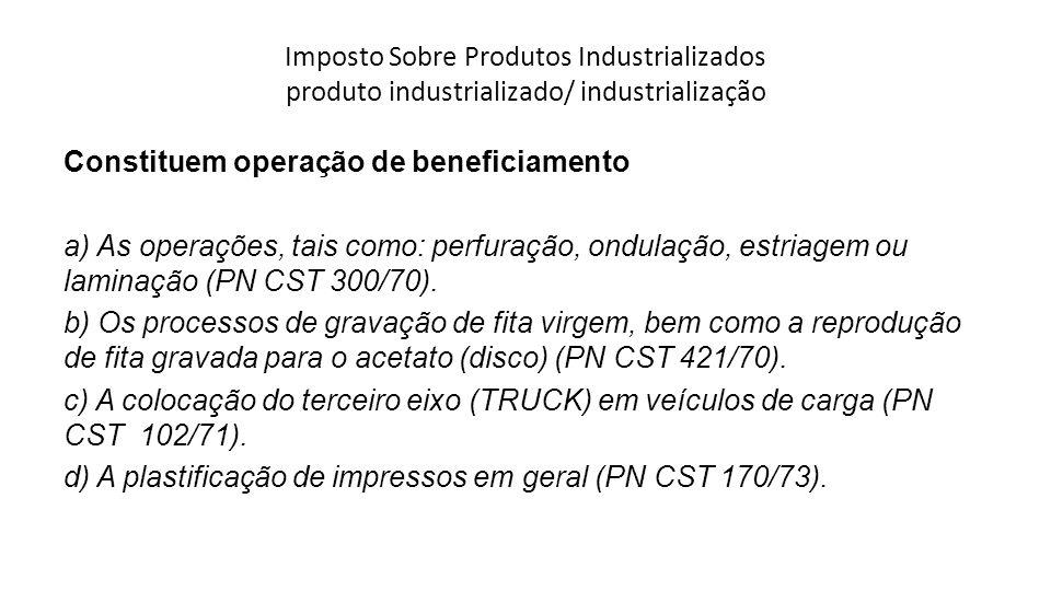 Imposto Sobre Produtos Industrializados produto industrializado/ industrialização Constituem operação de beneficiamento a) As operações, tais como: pe