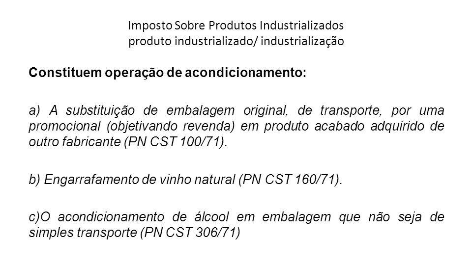 Imposto Sobre Produtos Industrializados produto industrializado/ industrialização Constituem operação de acondicionamento: a) A substituição de embala