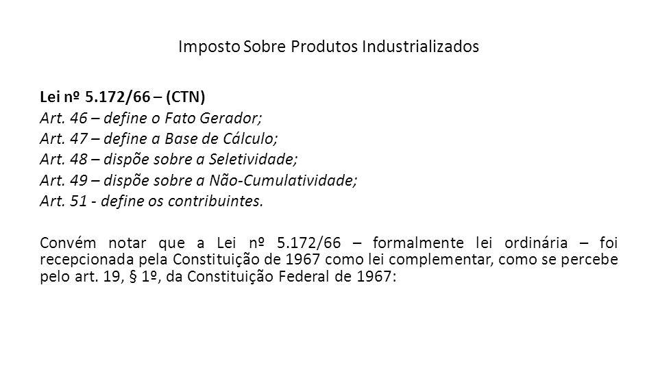 Imposto Sobre Produtos Industrializados Lei nº 5.172/66 – (CTN) Art. 46 – define o Fato Gerador; Art. 47 – define a Base de Cálculo; Art. 48 – dispõe