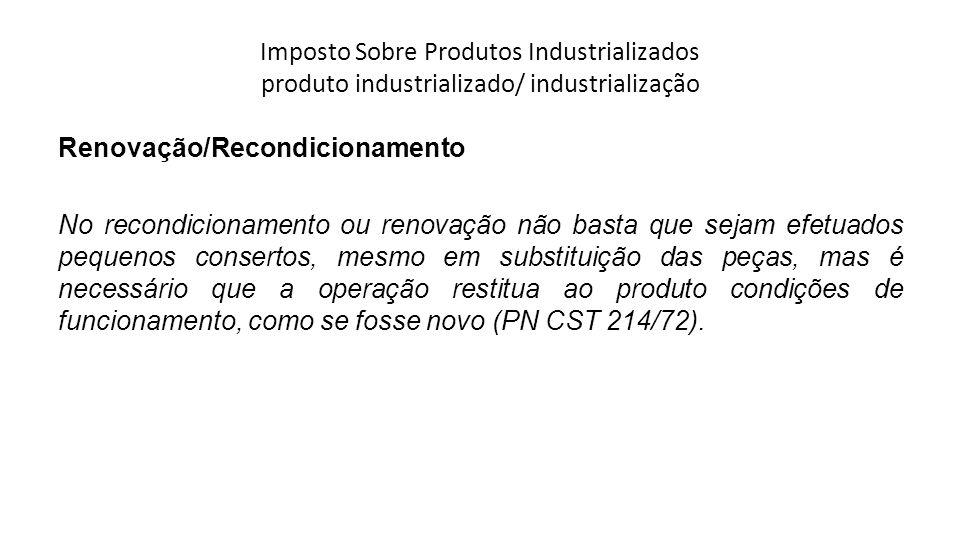 Imposto Sobre Produtos Industrializados produto industrializado/ industrialização Renovação/Recondicionamento No recondicionamento ou renovação não ba