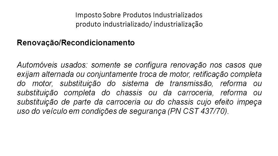 Imposto Sobre Produtos Industrializados produto industrializado/ industrialização Renovação/Recondicionamento Automóveis usados: somente se configura