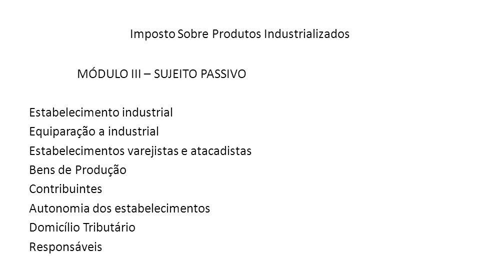 Imposto Sobre Produtos Industrializados MÓDULO III – SUJEITO PASSIVO Estabelecimento industrial Equiparação a industrial Estabelecimentos varejistas e