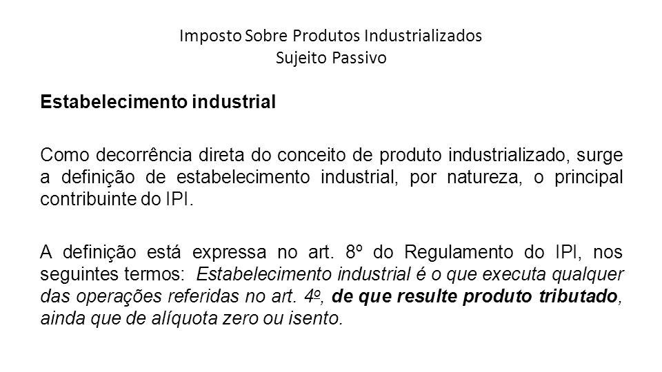 Imposto Sobre Produtos Industrializados Sujeito Passivo Estabelecimento industrial Como decorrência direta do conceito de produto industrializado, sur