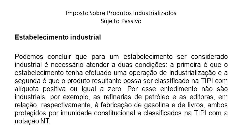 Imposto Sobre Produtos Industrializados Sujeito Passivo Estabelecimento industrial Podemos concluir que para um estabelecimento ser considerado indust