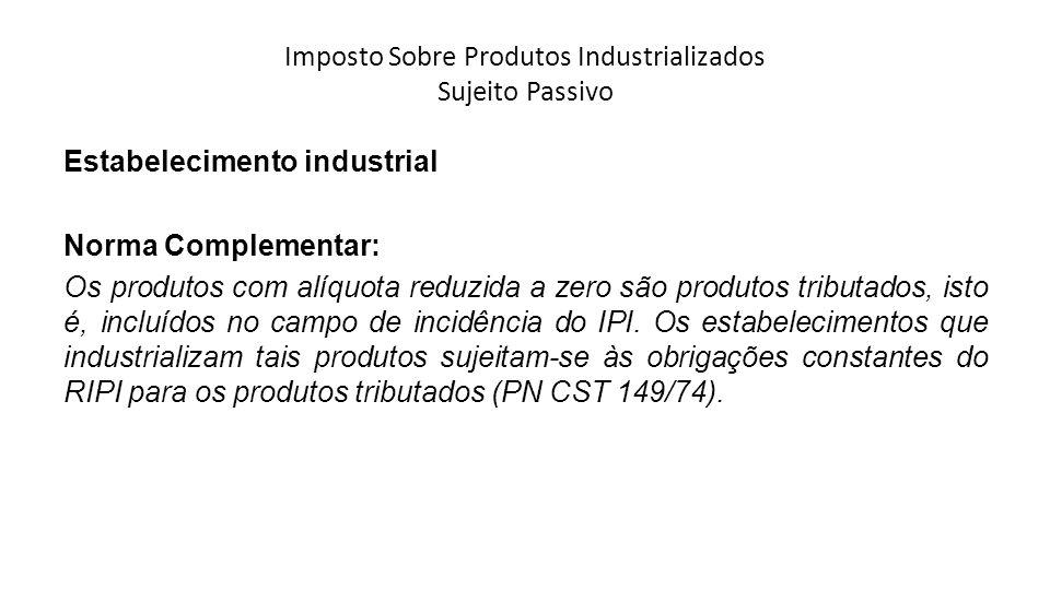 Imposto Sobre Produtos Industrializados Sujeito Passivo Estabelecimento industrial Norma Complementar: Os produtos com alíquota reduzida a zero são pr
