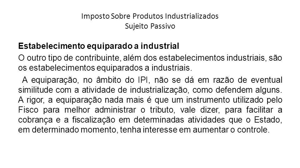 Imposto Sobre Produtos Industrializados Sujeito Passivo Estabelecimento equiparado a industrial O outro tipo de contribuinte, além dos estabelecimento