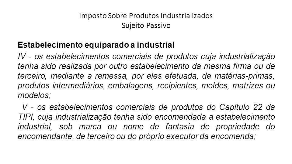 Imposto Sobre Produtos Industrializados Sujeito Passivo Estabelecimento equiparado a industrial IV - os estabelecimentos comerciais de produtos cuja i