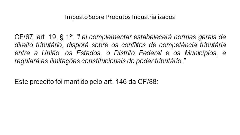 Imposto Sobre Produtos Industrializados CF/67, art. 19, § 1º: Lei complementar estabelecerá normas gerais de direito tributário, disporá sobre os conf