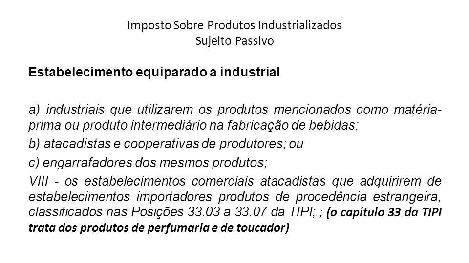 Imposto Sobre Produtos Industrializados Sujeito Passivo Estabelecimento equiparado a industrial a) industriais que utilizarem os produtos mencionados