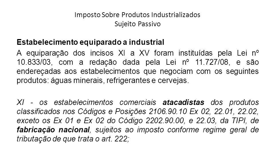 Imposto Sobre Produtos Industrializados Sujeito Passivo Estabelecimento equiparado a industrial A equiparação dos incisos XI a XV foram instituídas pe