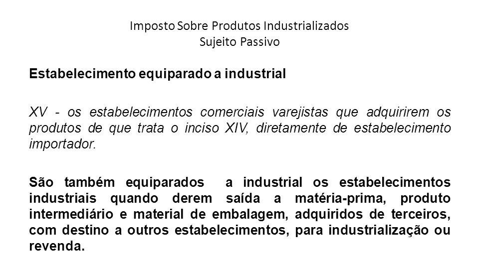 Imposto Sobre Produtos Industrializados Sujeito Passivo Estabelecimento equiparado a industrial XV - os estabelecimentos comerciais varejistas que adq