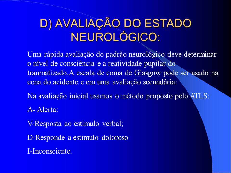 D) AVALIAÇÃO DO ESTADO NEUROLÓGICO: Uma rápida avaliação do padrão neurológico deve determinar o nível de consciência e a reatividade pupilar do traum