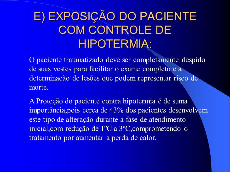 E) EXPOSIÇÃO DO PACIENTE COM CONTROLE DE HIPOTERMIA: O paciente traumatizado deve ser completamente despido de suas vestes para facilitar o exame comp