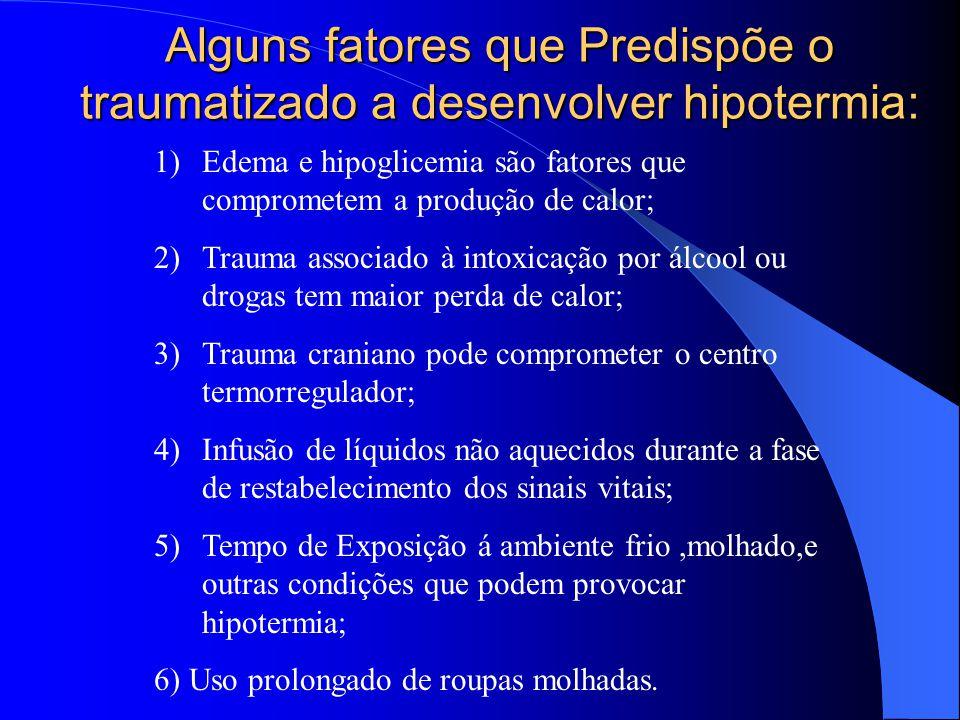 Alguns fatores que Predispõe o traumatizado a desenvolver hipotermia: 1)Edema e hipoglicemia são fatores que comprometem a produção de calor; 2)Trauma