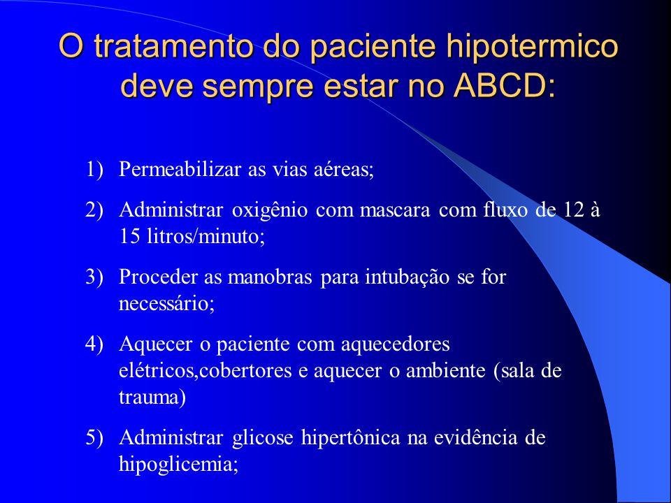 O tratamento do paciente hipotermico deve sempre estar no ABCD: 1)Permeabilizar as vias aéreas; 2)Administrar oxigênio com mascara com fluxo de 12 à 1