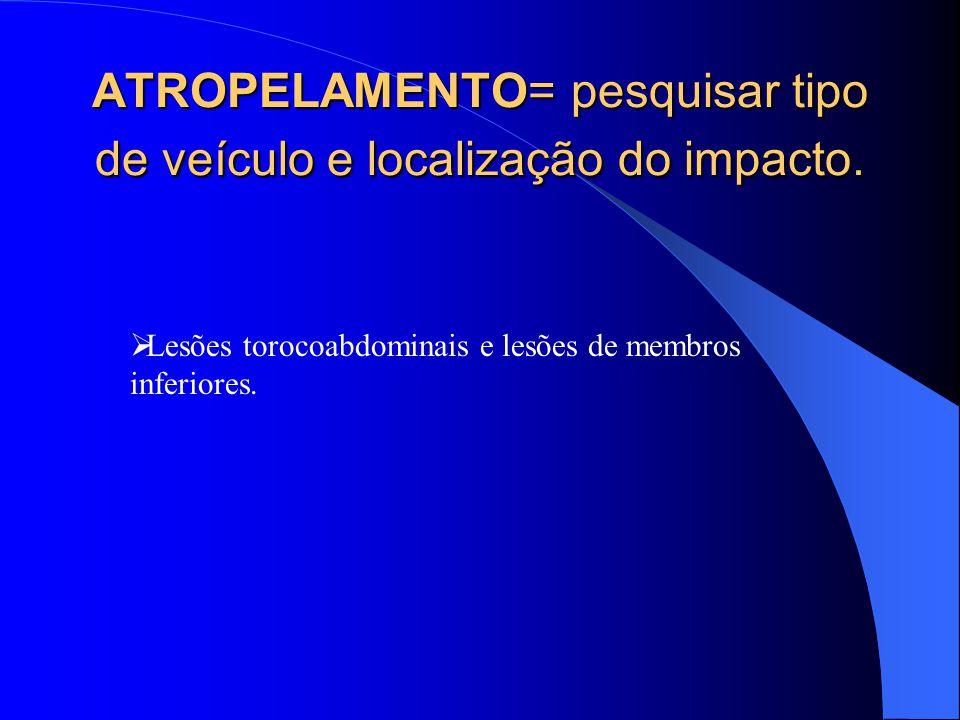 ATROPELAMENTO= pesquisar tipo de veículo e localização do impacto. Lesões torocoabdominais e lesões de membros inferiores.