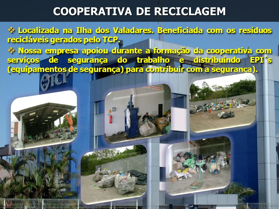 COOPERATIVA DE RECICLAGEM Localizada na Ilha dos Valadares. Beneficiada com os resíduos recicláveis gerados pelo TCP. Localizada na Ilha dos Valadares