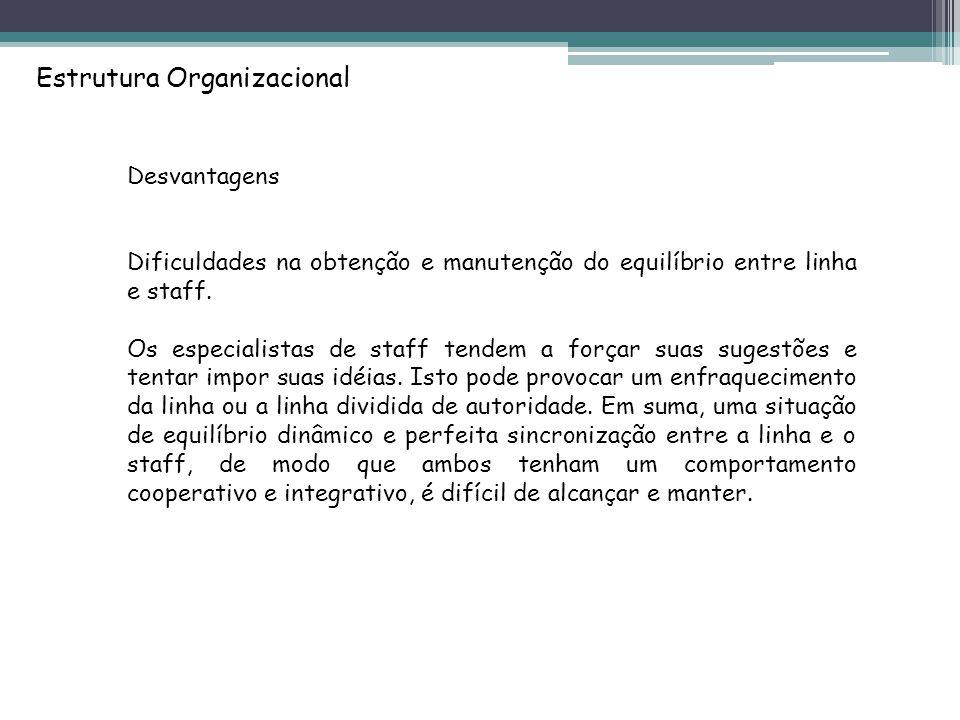Estrutura Organizacional Desvantagens Dificuldades na obtenção e manutenção do equilíbrio entre linha e staff.