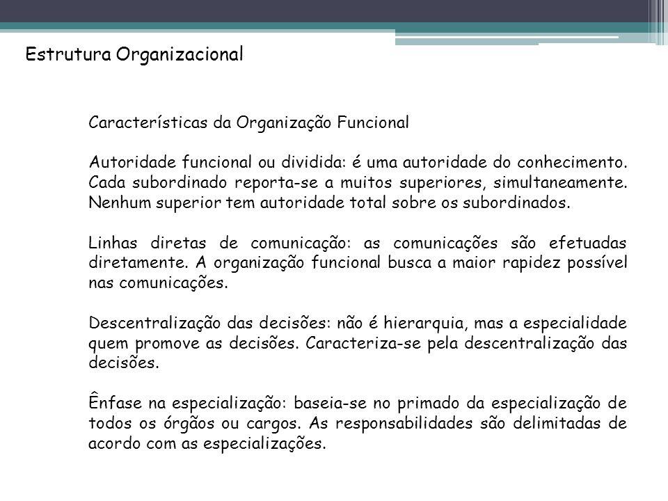 Estrutura Organizacional Características da Organização Funcional Autoridade funcional ou dividida: é uma autoridade do conhecimento.
