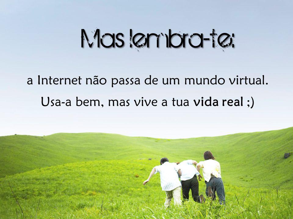 a Internet não passa de um mundo virtual. Usa-a bem, mas vive a tua vida real ;)