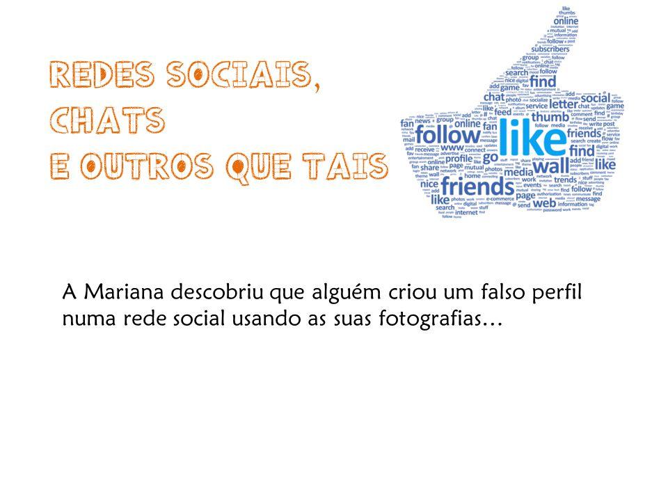 A Mariana descobriu que alguém criou um falso perfil numa rede social usando as suas fotografias…