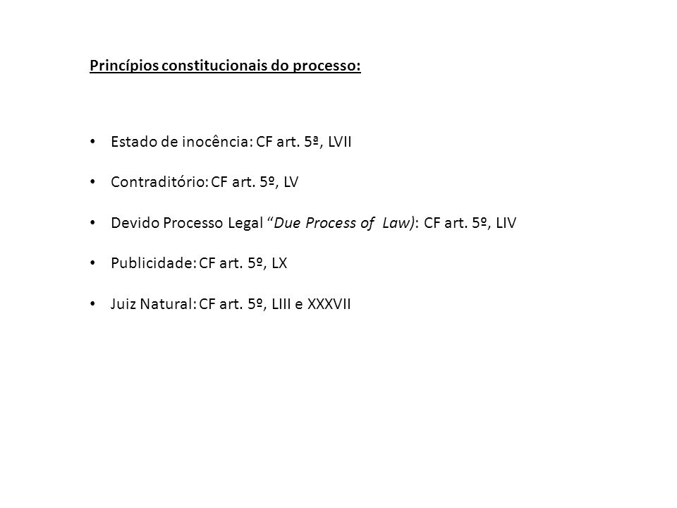 Princípios constitucionais do processo: Estado de inocência: CF art. 5ª, LVII Contraditório: CF art. 5º, LV Devido Processo Legal Due Process of Law):