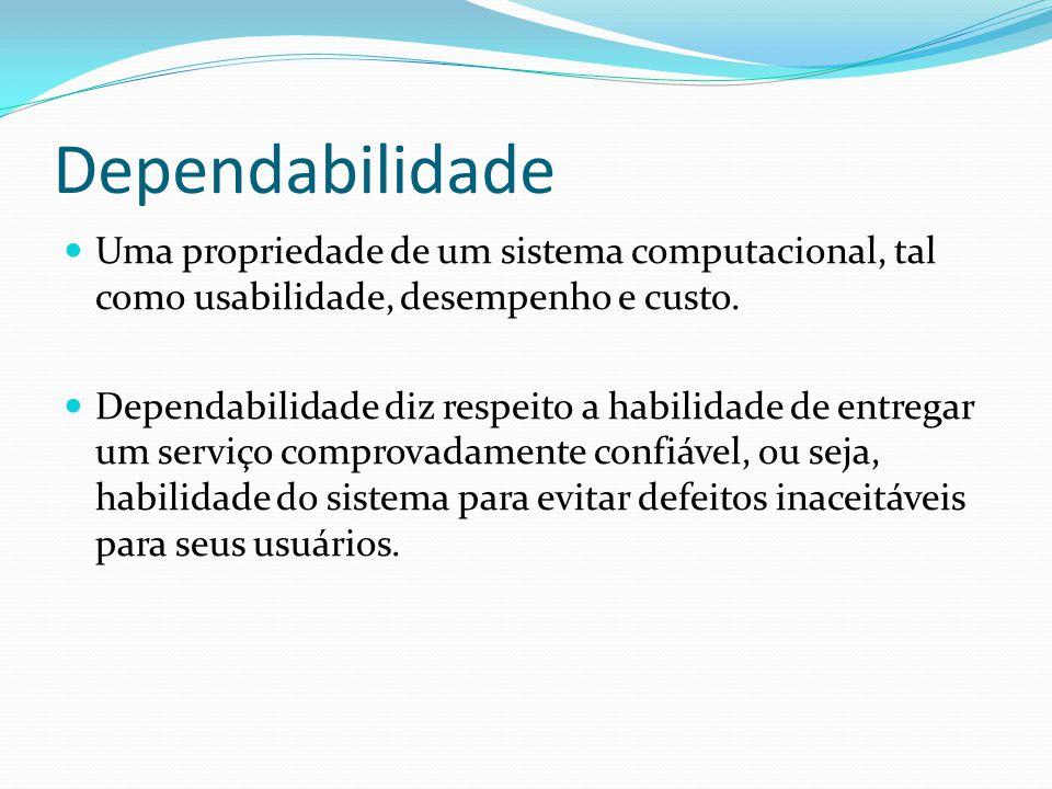 Dependabilidade Uma propriedade de um sistema computacional, tal como usabilidade, desempenho e custo. Dependabilidade diz respeito a habilidade de en